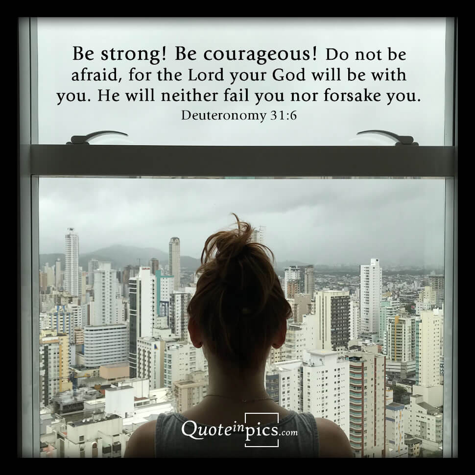 Deuteronomy 31:6 Be strong! Be courageous!